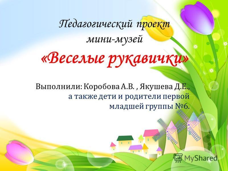 Выполнили : Коробова А. В., Якушева Д. Е., а также дети и родители первой младшей группы 6. Педагогический проект мини-музей «Веселые рукавички»