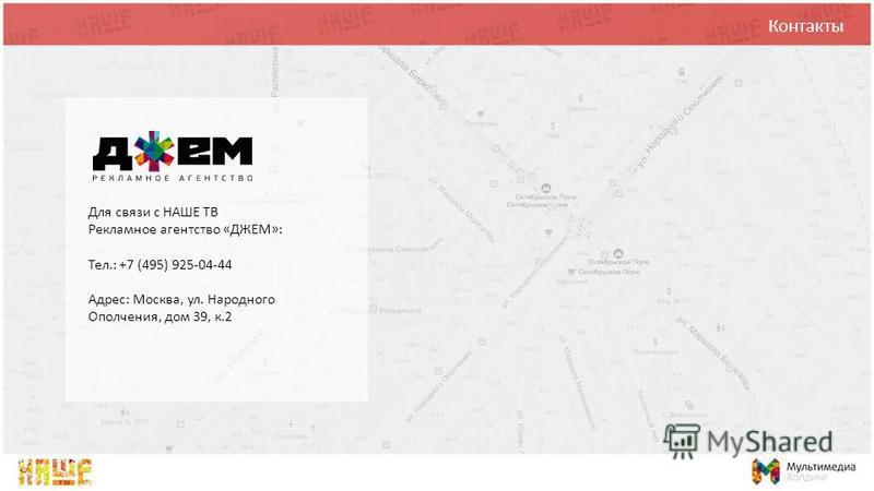 Контакты Для связи с НАШЕ ТВ Рекламное агентство «ДЖЕМ»: Тел.: +7 (495) 925-04-44 Адрес: Москва, ул. Народного Ополчения, дом 39, к.2