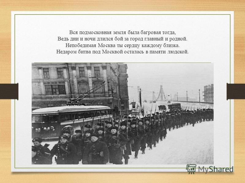 Вся подмосковная земля была багровая тогда, Ведь дни и ночи длился бой за город главный и родной. Непобедимая Москва ты сердцу каждому близка. Недаром битва под Москвой осталась в памяти людской.