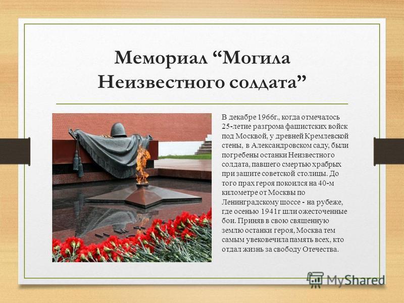 Мемориал Могила Неизвестного солдата В декабре 1966 г., когда отмечалось 25-летие разгрома фашистских войск под Москвой, у древней Кремлевской стены, в Александровском саду, были погребены останки Неизвестного солдата, павшего смертью храбрых при защ