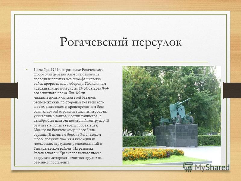 Рогачевский переулок 1 декабря 1941 г. на развилке Рогачевского шоссе близ деревни Киово провалилась последняя попытка немецко-фашистских войск прорвать нашу оборону. Позиции там удерживали артиллеристы 13-ой батареи 864- ого зенитного полка. Два 85-
