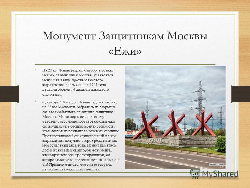 Монумент Защитникам Москвы «Ежи» На 23 км Ленинградского шоссе в сотнях метрах от нынешней Москвы установлен монумент в виде противотанкового заграждения, здесь осенью 1941 года держали оборону 4 дивизии народного ополчения. 6 декабря 1966 года, Лени
