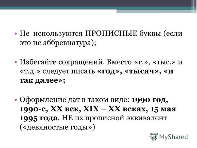 Не используются ПРОПИСНЫЕ буквы (если это не аббревиатура); Избегайте сокращений. Вместо «г.», «тыс.» и «т.д.» следует писать «год», «тысяч», «и так далее»; Оформление дат в таком виде: 1990 год, 1990-е, XX век, XIX – XX веках, 15 мая 1995 года, НЕ и