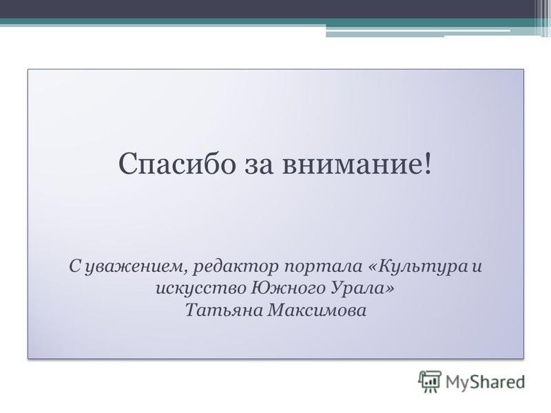 Спасибо за внимание! С уважением, редактор портала «Культура и искусство Южного Урала» Татьяна Максимова