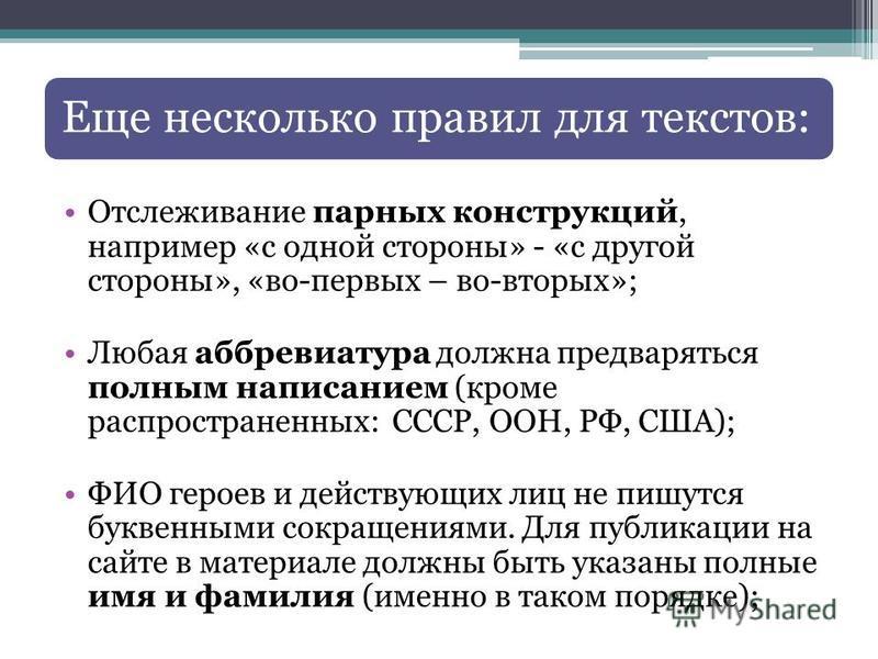 Еще несколько правил для текстов: Отслеживание парных конструкций, например «с одной стороны» - «с другой стороны», «во-первых – во-вторых»; Любая аббревиатура должна предваряться полным написанием (кроме распространенных: СССР, ООН, РФ, США); ФИО ге