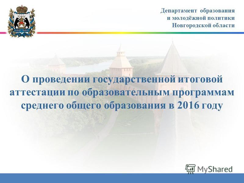 О проведении государственной итоговой аттестации по образовательным программам среднего общего образования в 2016 году Департамент образования и молодёжной политики Новгородской области