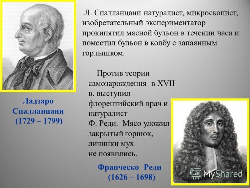 Л. Спалланцани натуралист, микроскопист, изобретательный экспериментатор прокипятил мясной бульон в течении часа и поместил бульон в колбу с запаянным горлышком. Ладзаро Спалланцани (1729 – 1799) Против теории самозарождения в XVII в. выступил флорен