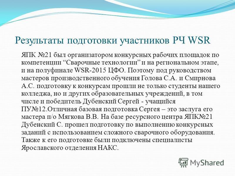 Результаты подготовки участников РЧ WSR ЯПК 21 был организатором конкурсных рабочих площадок по компетенции Сварочные технологии и на региональном этапе, и на полуфинале WSR-2015 ЦФО. Поэтому под руководством мастеров производственного обучения Голов