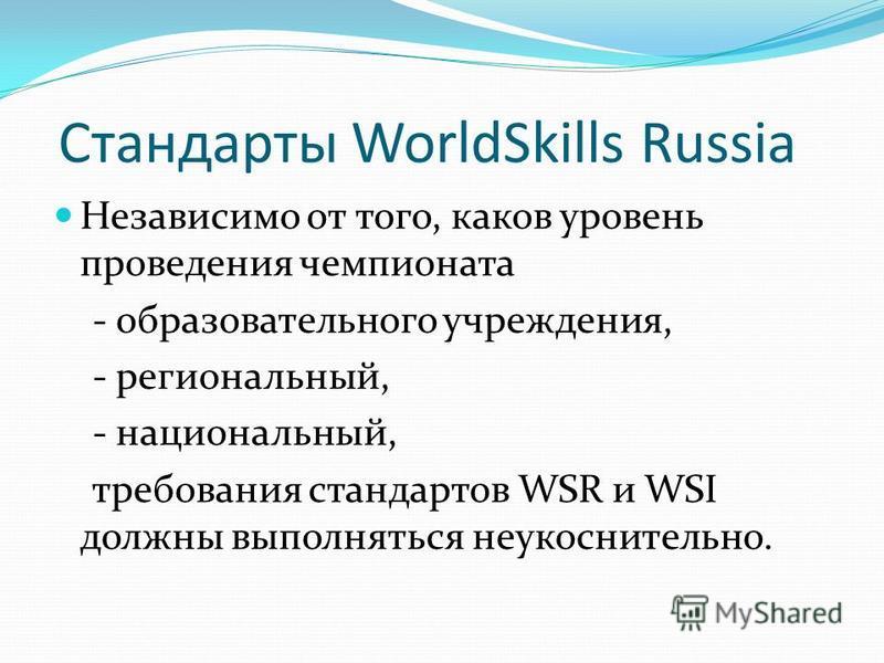 Стандарты WorldSkills Russia Независимо от того, каков уровень проведения чемпионата - образовательного учреждения, - региональный, - национальный, требования стандартов WSR и WSI должны выполняться неукоснительно.