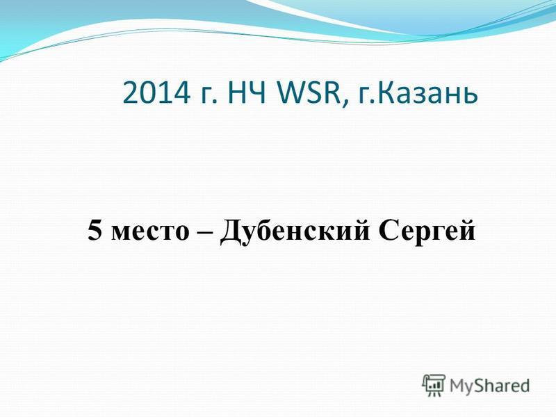 2014 г. НЧ WSR, г.Казань 5 место – Дубенский Сергей