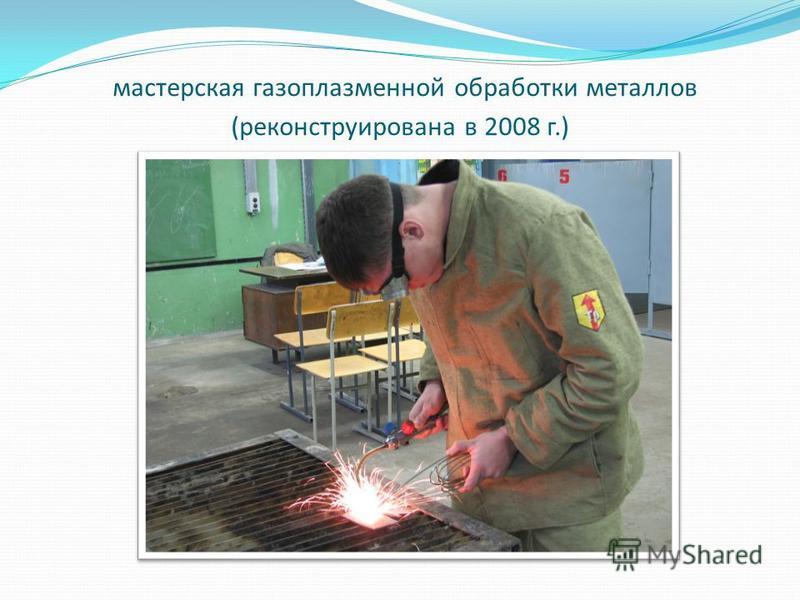 мастерская газоплазменной обработки металлов (реконструирована в 2008 г.)