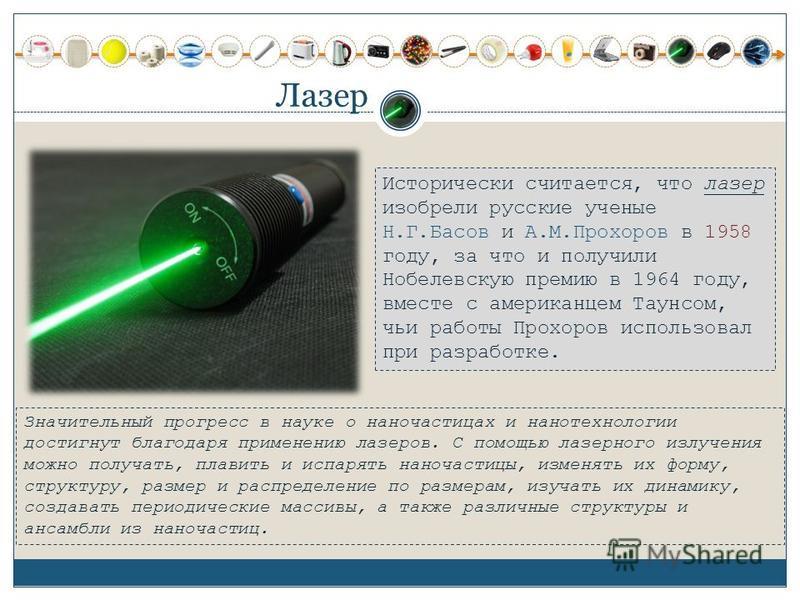 Лазер Исторически считается, что лазер изобрели русские ученые Н.Г.Басов и А.М.Прохоров в 1958 году, за что и получили Нобелевскую премию в 1964 году, вместе с американцем Таунсом, чьи работы Прохоров использовал при разработке. Значительный прогресс