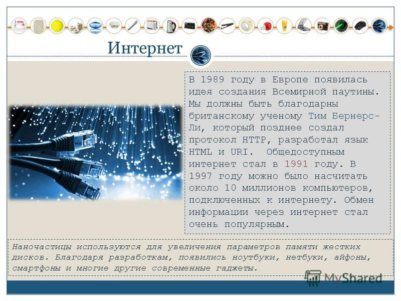 Интернет В 1989 году в Европе появилась идея создания Всемирной паутины. Мы должны быть благодарны британскому ученому Тим Бернерс- Ли, который позднее создал протокол HTTP, разработал язык HTML и URI. Общедоступным интернет стал в 1991 году. В 1997
