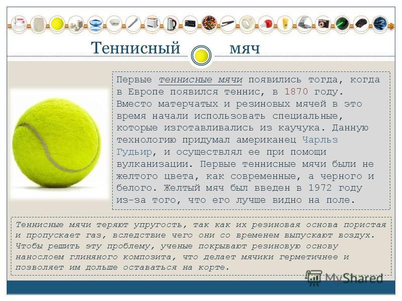 Теннисный мяч Первые теннисные мячи появились тогда, когда в Европе появился теннис, в 1870 году. Вместо матерчатых и резиновых мячей в это время начали использовать специальные, которые изготавливались из каучука. Данную технологию придумал американ