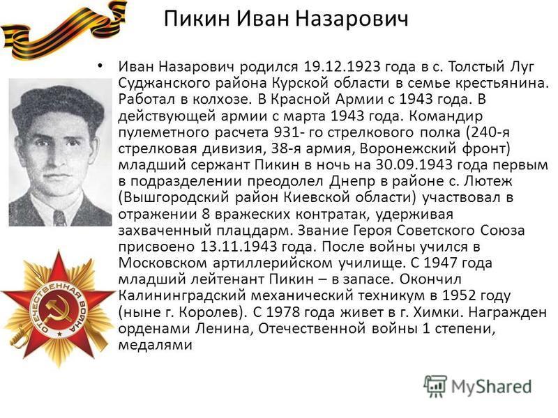 Пикин Иван Назарович Иван Назарович родился 19.12.1923 года в с. Толстый Луг Суджанского района Курской области в семье крестьянина. Работал в колхозе. В Красной Армии с 1943 года. В действующей армии с марта 1943 года. Командир пулеметного расчета 9