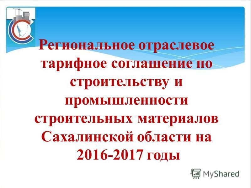 Региональное отраслевое тарифное соглашение по строительству и промышленности строительных материалов Сахалинской области на 2016-2017 годы