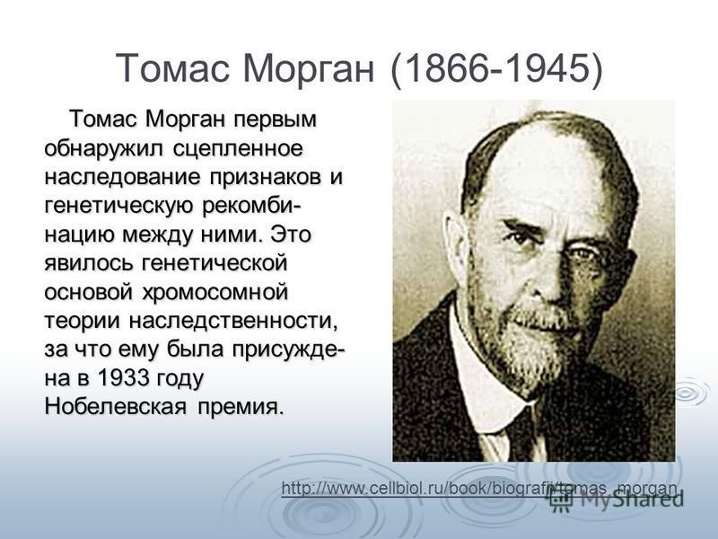 Томас Морган (1866-1945) Томас Морган первым обнаружил сцепленное наследование признаков и генетическую ре комбинацию между ними. Это явилось генетической основой хромосомной теории наследственности, за что ему была присуждена в 1933 году Нобелевская