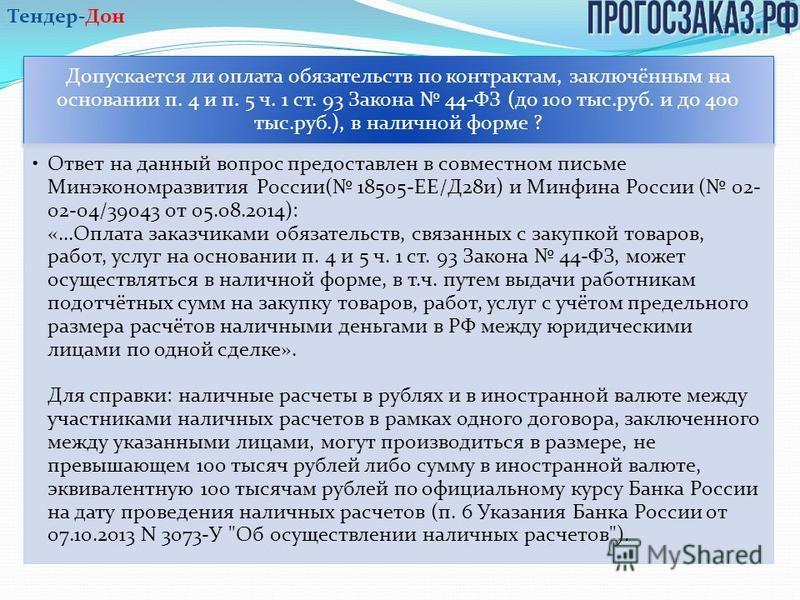 Допускается ли оплата обязательств по контрактам, заключённым на основании п. 4 и п. 5 ч. 1 ст. 93 Закона 44-ФЗ (до 100 тыс.руб. и до 400 тыс.руб.), в наличной форме ? Ответ на данный вопрос предоставлен в совместном письме Минэкономразвития России(