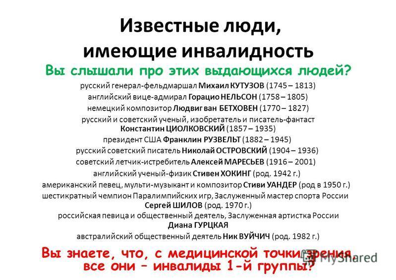Известные люди, имеющие инвалидность Выслышалипроэтихвыдающихсялюдей? русский генерал фельдмаршал Михаил КУТУЗОВ (1745 – 1813) английский вице-адмирал Горацио НЕЛЬСОН (1758 – 1805) немецкий композитор Людвиг ван БЕТХОВЕН (1770 – 1827) русский и совет