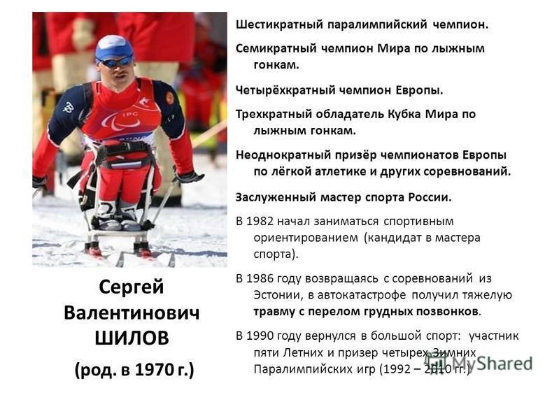 Сергей Валентинович ШИЛОВ (род. в 1970 г.) Шестикратный параолимпийский чемпион. Семикратный чемпион Мира по лыжным гонкам. Четырёхкратный чемпион Европы. Трехкратный обладатель Кубка Мира по лыжным гонкам. Неоднократный призёр чемпионатов Европы по