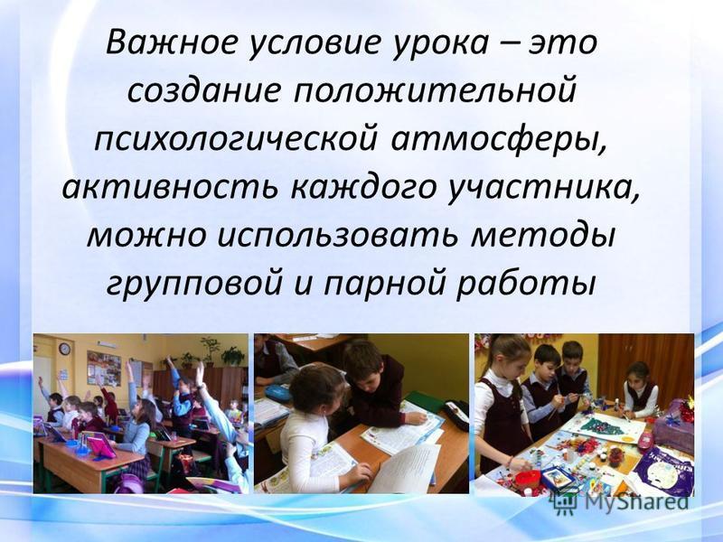 Важное условие урока – это создание положительной психологической атмосферы, активность каждого участника, можно использовать методы групповой и парной работы