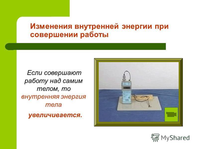 Изменения внутренней энергии при совершении работы Если совершают работу над самим телом, то внутренняя энергия тела увеличивается.