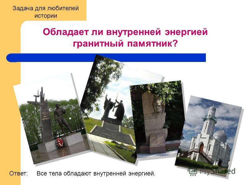 Обладает ли внутренней энергией гранитный памятник? Все тела обладают внутренней энергией.Ответ: Задача для любителей истории
