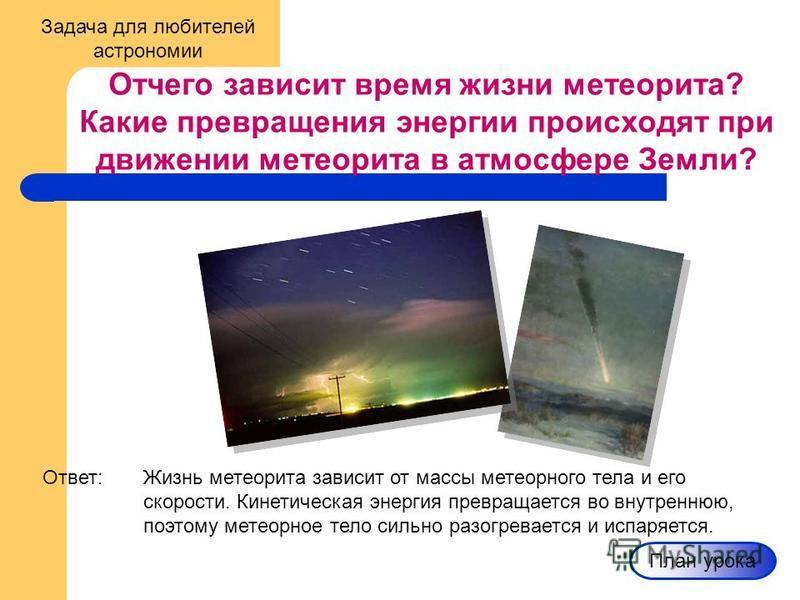 Задача для любителей астрономии Отчего зависит время жизни метеорита? Какие превращения энергии происходят при движении метеорита в атмосфере Земли? Ответ:Жизнь метеорита зависит от массы метеорного тела и его скорости. Кинетическая энергия превращае