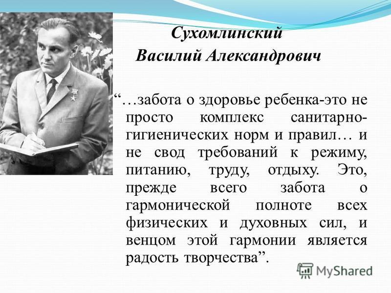 Сухомлинский Василий Александрович …забота о здоровье ребенка-это не просто комплекс санитарно- гигиенических норм и правил… и не свод требований к режиму, питанию, труду, отдыху. Это, прежде всего забота о гармонической полноте всех физических и дух