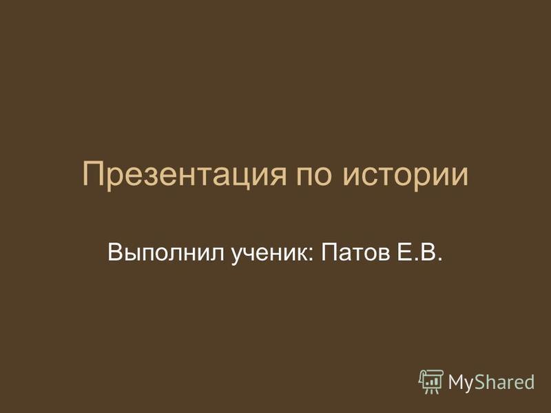 Презентация по истории Выполнил ученик: Патов Е.В.