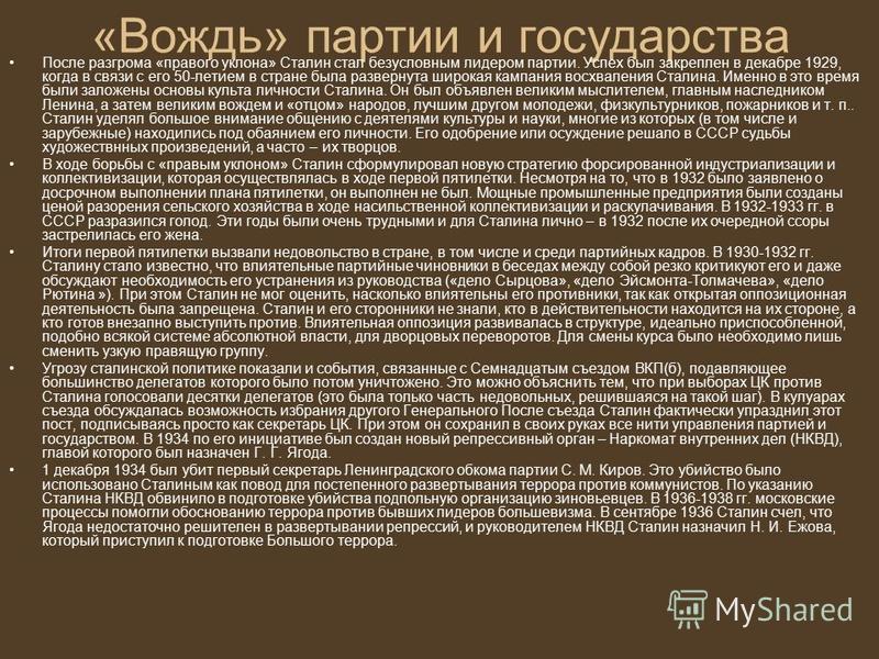 «Вождь» партии и государства После разгрома «правого уклона» Сталин стал безусловным лидером партии. Успех был закреплен в декабре 1929, когда в связи с его 50-летием в стране была развернута широкая кампания восхваления Сталина. Именно в это время б