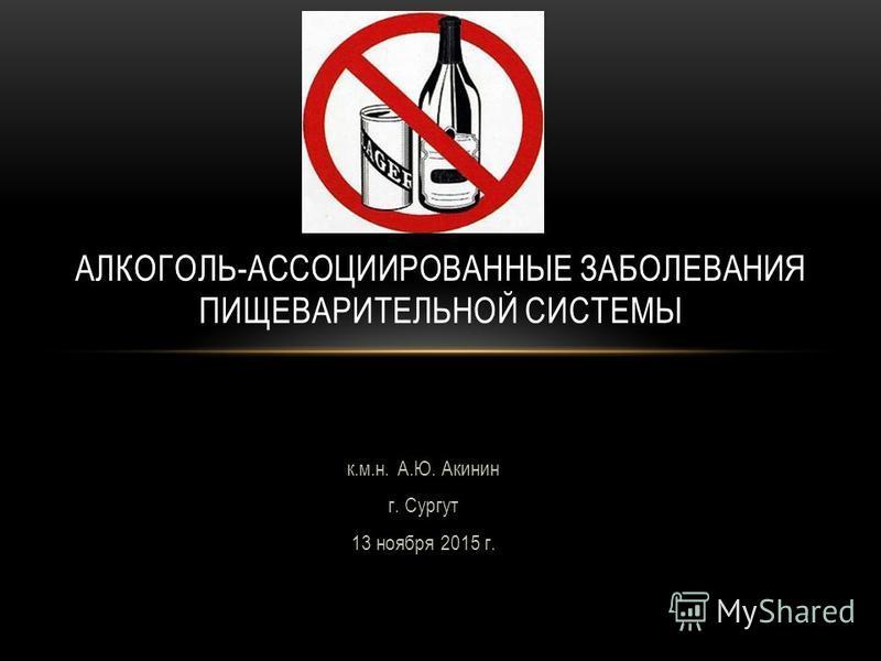 к.м.н. А.Ю. Акинин г. Сургут 13 ноября 2015 г. АЛКОГОЛЬ-АССОЦИИРОВАННЫЕ ЗАБОЛЕВАНИЯ ПИЩЕВАРИТЕЛЬНОЙ СИСТЕМЫ