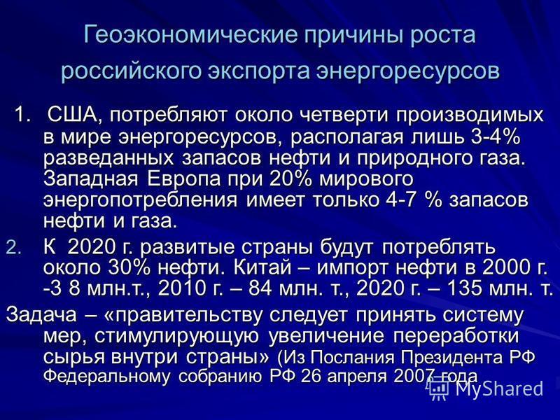 Геоэкономические причины роста российского экспорта энергоресурсов 1. США, потребляют около четверти производимых в мире энергоресурсов, располагая лишь 3-4% разведанных запасов нефти и природного газа. Западная Европа при 20% мирового энергопотребле