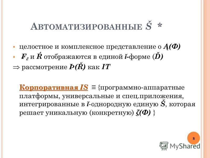 А ВТОМАТИЗИРОВАННЫЕ Š * целостное и комплексное представление о Ą(Ф) и Ŕ отображаются в единой ǐ - форме ( Ď) рассмотрение Þ(Ř) как IT Корпоративная IS Корпоративная IS {программно-аппаратные платформы, универсальные и спец.приложения, интегрированны