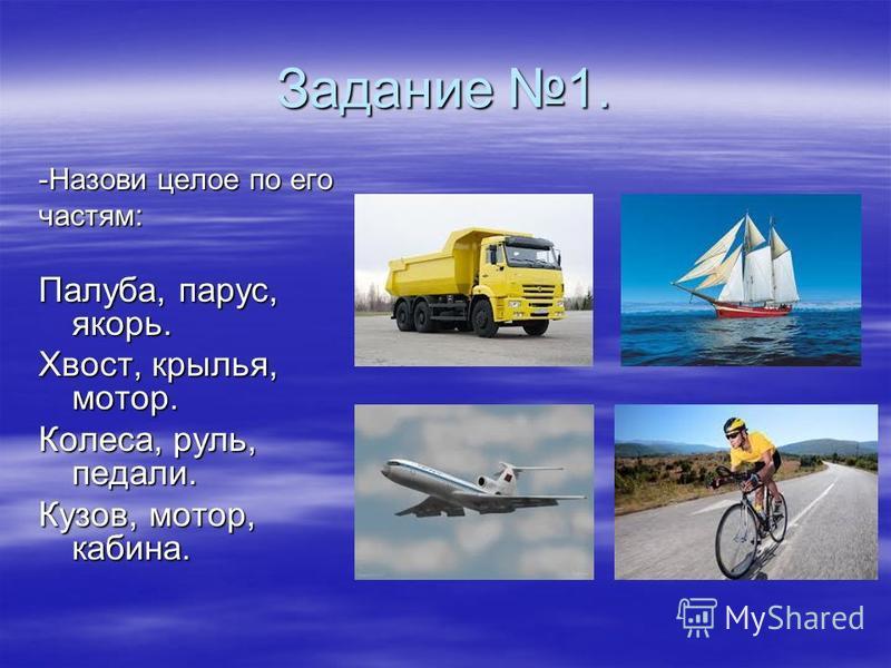 Задание 1. -Назови целое по его частям: Палуба, парус, якорь. Хвост, крылья, мотор. Колеса, руль, педали. Кузов, мотор, кабина.