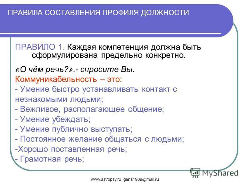 www.astropsy.ru gans1968@mail.ru ПРАВИЛА СОСТАВЛЕНИЯ ПРОФИЛЯ ДОЛЖНОСТИ ПРАВИЛО 1. Каждая компетенция должна быть сформулирована предельно конкретно. «О чём речь?»,- спросите Вы. Коммуникабельность – это: - Умение быстро устанавливать контакт с незнак