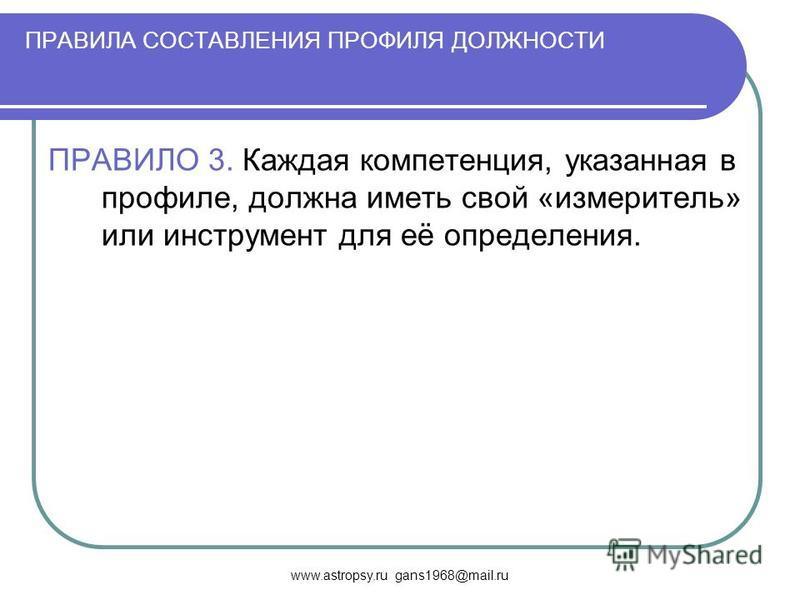 www.astropsy.ru gans1968@mail.ru ПРАВИЛА СОСТАВЛЕНИЯ ПРОФИЛЯ ДОЛЖНОСТИ ПРАВИЛО 3. Каждая компетенция, указанная в профиле, должна иметь свой «измеритель» или инструмент для её определения.