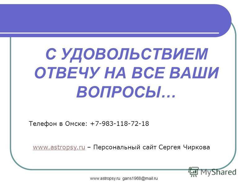 www.astropsy.ru gans1968@mail.ru С УДОВОЛЬСТВИЕМ ОТВЕЧУ НА ВСЕ ВАШИ ВОПРОСЫ… Телефон в Омске: +7-983-118-72-18 www.astropsy.ruwww.astropsy.ru – Персональный сайт Сергея Чиркова