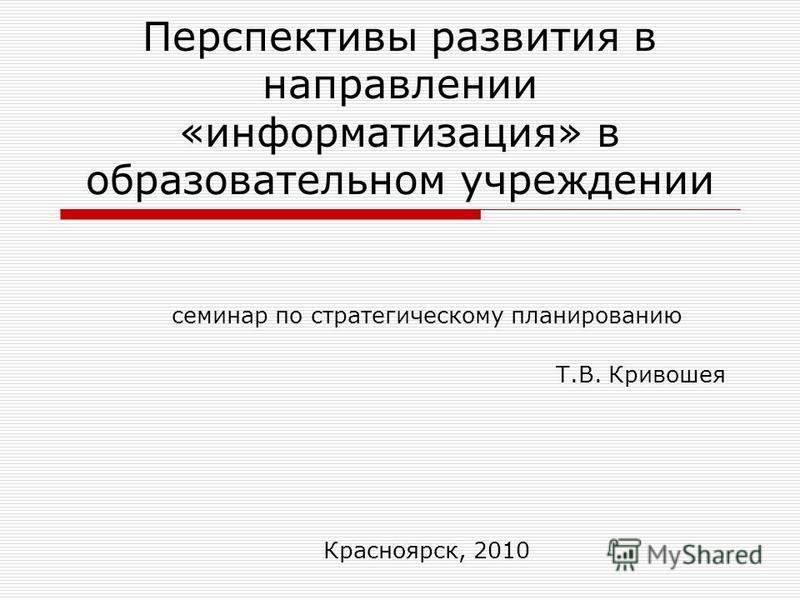 Перспективы развития в направлении «информатизация» в образовательном учреждении семинар по стратегическому планированию Т.В. Кривошея Красноярск, 2010