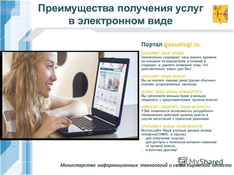 Преимущества получения услуг в электронном виде Портал gosuslugi.ru. ЭКОНОМИТ ВАШЕ ВРЕМЯ Значительно сокращает часы вашего времени на поездках по ведомствам и стоянии в очередях и уделить внимание тому, что действительно важно для Вас! ЭКОНОМИТ ВАШИ
