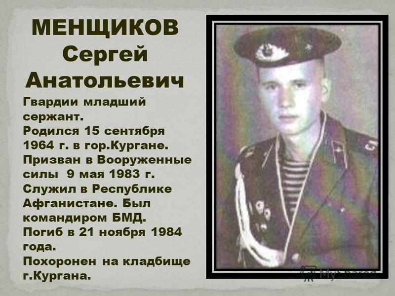 МЕНЩИКОВ Сергей Анатольевич Гвардии младший сержант. Родился 15 сентября 1964 г. в гор.Кургане. Призван в Вооруженные силы 9 мая 1983 г. Служил в Республике Афганистане. Был командиром БМД. Погиб в 21 ноября 1984 года. Похоронен на кладбище г.Кургана