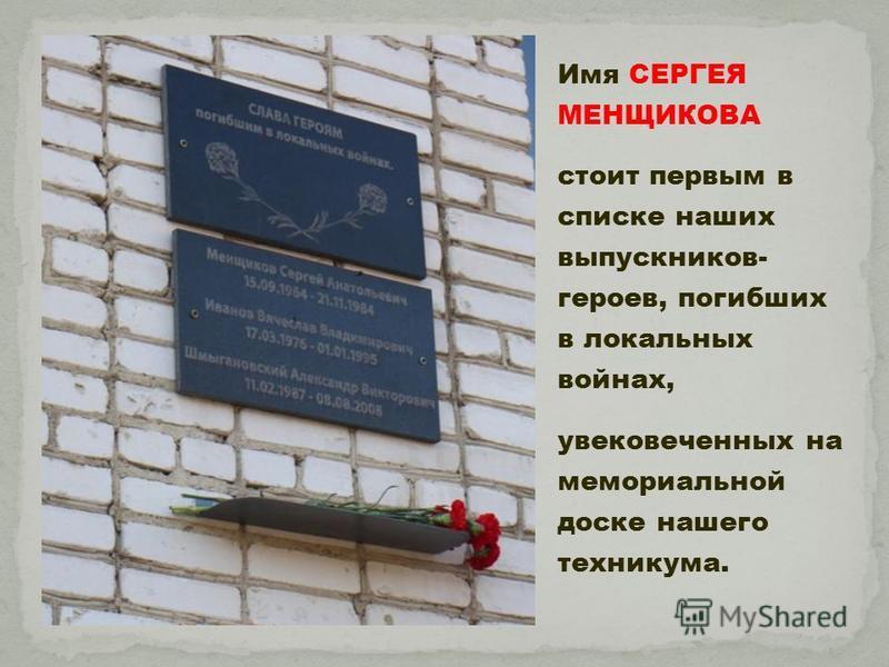 Имя СЕРГЕЯ МЕНЩИКОВА стоит первым в списке наших выпускников- героев, погибших в локальных войнах, увековеченных на мемориальной доске нашего техникума.