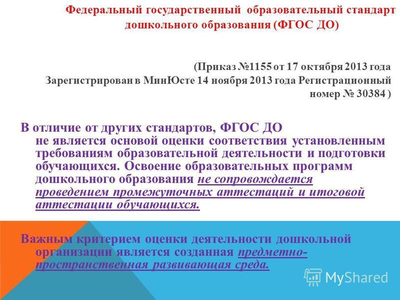(Приказ 1155 от 17 октября 2013 года Зарегистрирован в Мин Юсте 14 ноября 2013 года Регистрационный номер 30384 ) В отличие от других стандартов, ФГОС ДО не является основой оценки соответствия установленным требованиям образовательной деятельности и