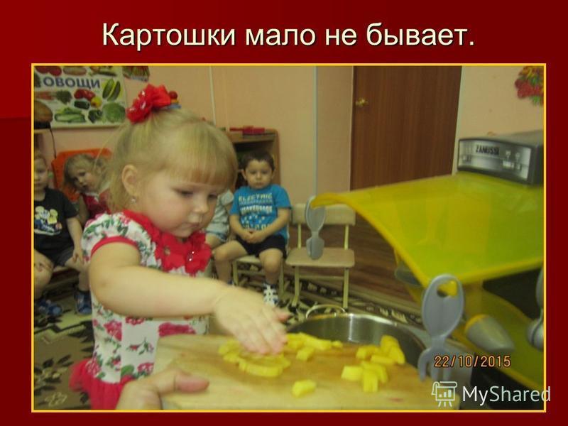 Картошки мало не бывает.