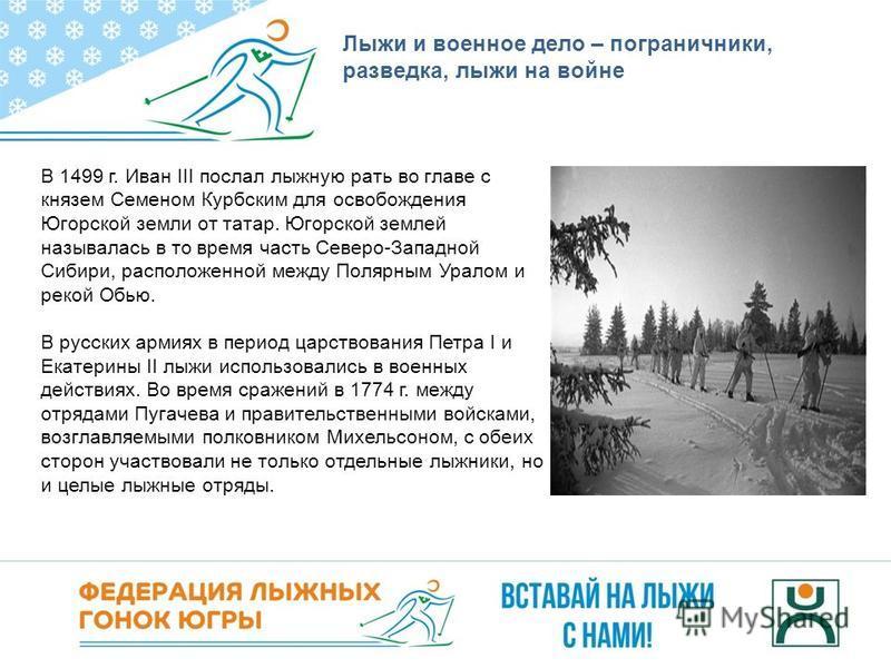 Лыжи и военное дело – пограничники, разведка, лыжи на войне В 1499 г. Иван III послал лыжную рать во главе с князем Семеном Курбским для освобождения Югорской земли от татар. Югорской землей называлась в то время часть Северо-Западной Сибири, располо