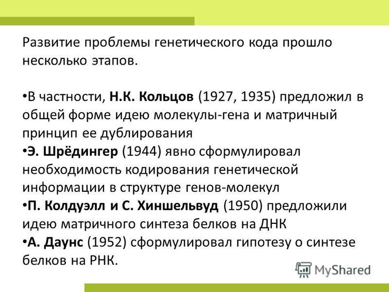Развитие проблемы генетического кода прошло несколько этапов. В частности, Н.К. Кольцов (1927, 1935) предложил в общей форме идею молекулы-гена и матричный принцип ее дублирования Э. Шрёдингер (1944) явно сформулировал необходимость кодирования генет