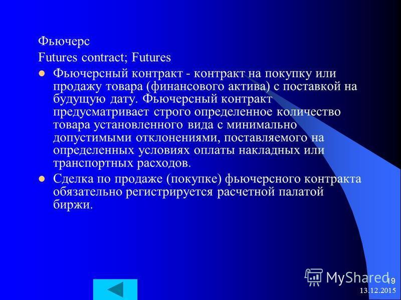 13.12.2015 19 Фьючерс Futures contract; Futures Фьючерсный контракт - контракт на покупку или продажу товара (финансового актива) с поставкой на будущую дату. Фьючерсный контракт предусматривает строго определенное количество товара установленного ви