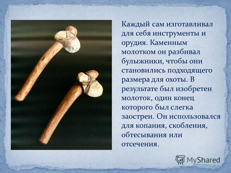 Каждый сам изготавливал для себя инструменты и орудия. Каменным молотком он разбивал булыжники, чтобы они становились подходящего размера для охоты. В результате был изобретен молоток, один конец которого был слегка заострен. Он использовался для коп