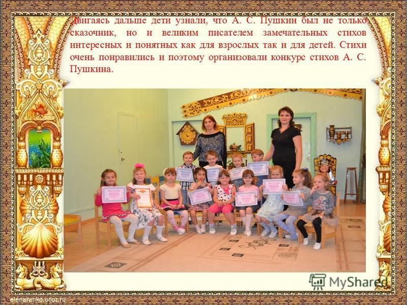 Двигаясь дальше дети узнали, что А. С. Пушкин был не только сказочник, но и великим писателем замечательных стихов интересных и понятных как для взрослых так и для детей. Стихи очень понравились и поэтому организовали конкурс стихов А. С. Пушкина.