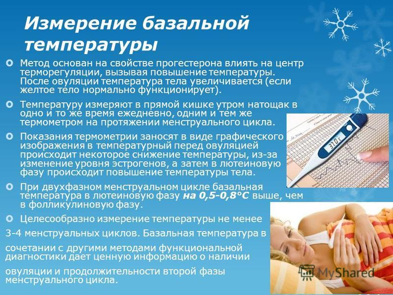 Измерение базальной температуры Метод основан на свойстве прогестерона влиять на центр терморегуляции, вызывая повышение температуры. После овуляции температура тела увеличивается (если желтое тело нормально функционирует). Температуру измеряют в пря